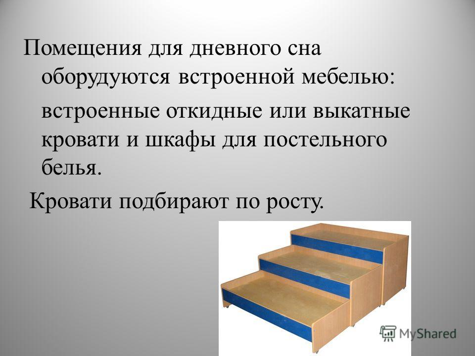 Помещения для дневного сна оборудуются встроенной мебелью: встроенные откидные или выкатные кровати и шкафы для постельного белья. Кровати подбирают по росту.