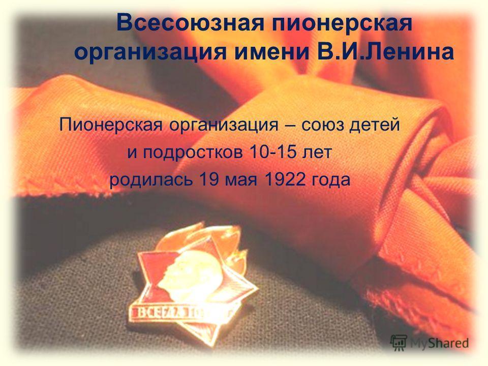 Всесоюзная пионерская организация имени В.И.Ленина Пионерская организация – союз детей и подростков 10-15 лет родилась 19 мая 1922 года