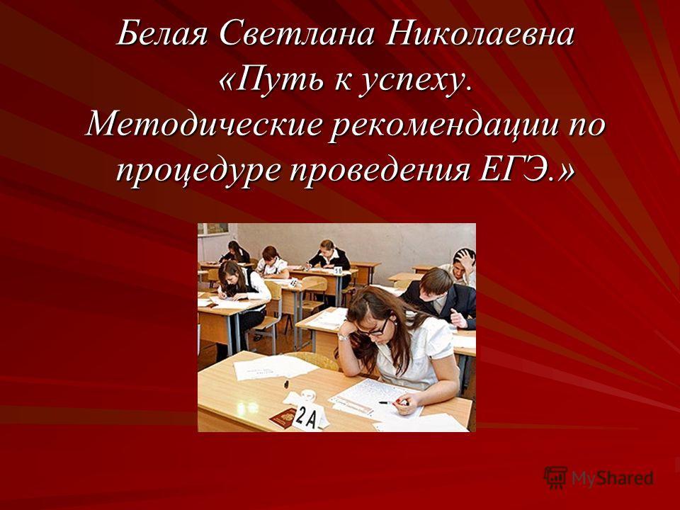 Белая Светлана Николаевна «Путь к успеху. Методические рекомендации по процедуре проведения ЕГЭ.»