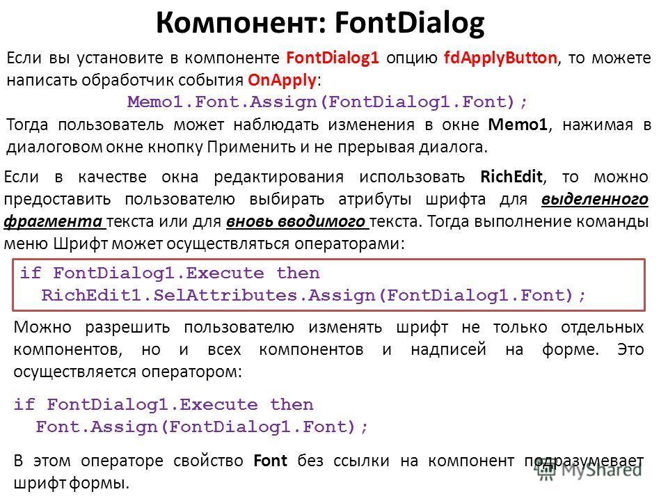Компонент: FontDialog Если вы установите в компоненте FontDialog1 опцию fdApplyButton, то можете написать обработчик события OnApply: Memo1.Font.Assign(FontDialog1.Font); Тогда пользователь может наблюдать изменения в окне Memo1, нажимая в диалоговом