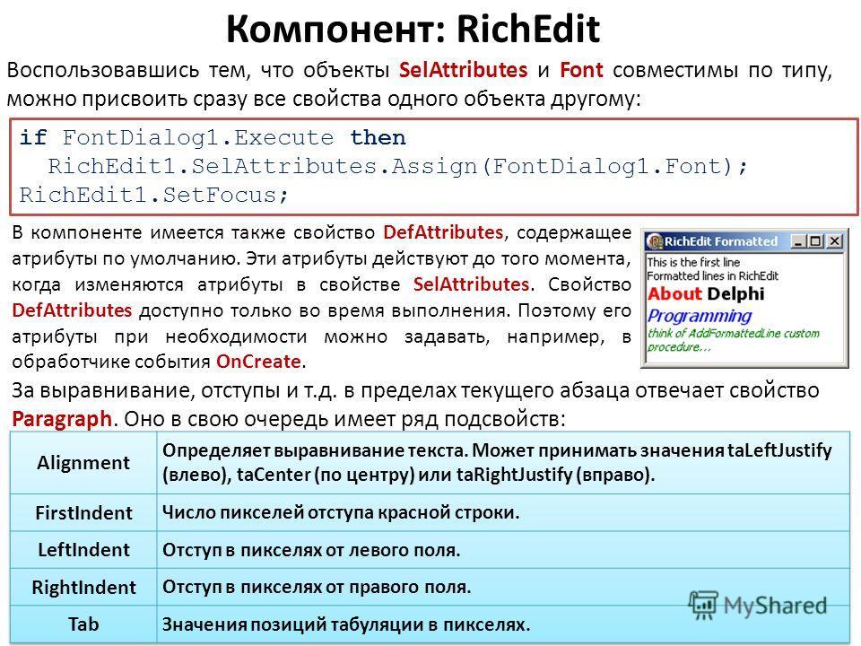 Компонент: RichEdit Воспользовавшись тем, что объекты SelAttributes и Font совместимы по типу, можно присвоить сразу все свойства одного объекта другому: if FontDialog1.Execute then RichEdit1.SelAttributes.Assign(FontDialog1.Font); RichEdit1.SetFocus
