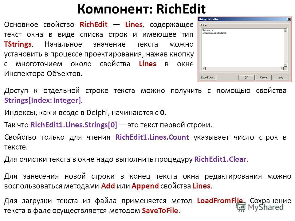 Компонент: RichEdit Основное свойство RichEdit Lines, содержащее текст окна в виде списка строк и имеющее тип TStrings. Начальное значение текста можно установить в процессе проектирования, нажав кнопку с многоточием около свойства Lines в окне Инспе