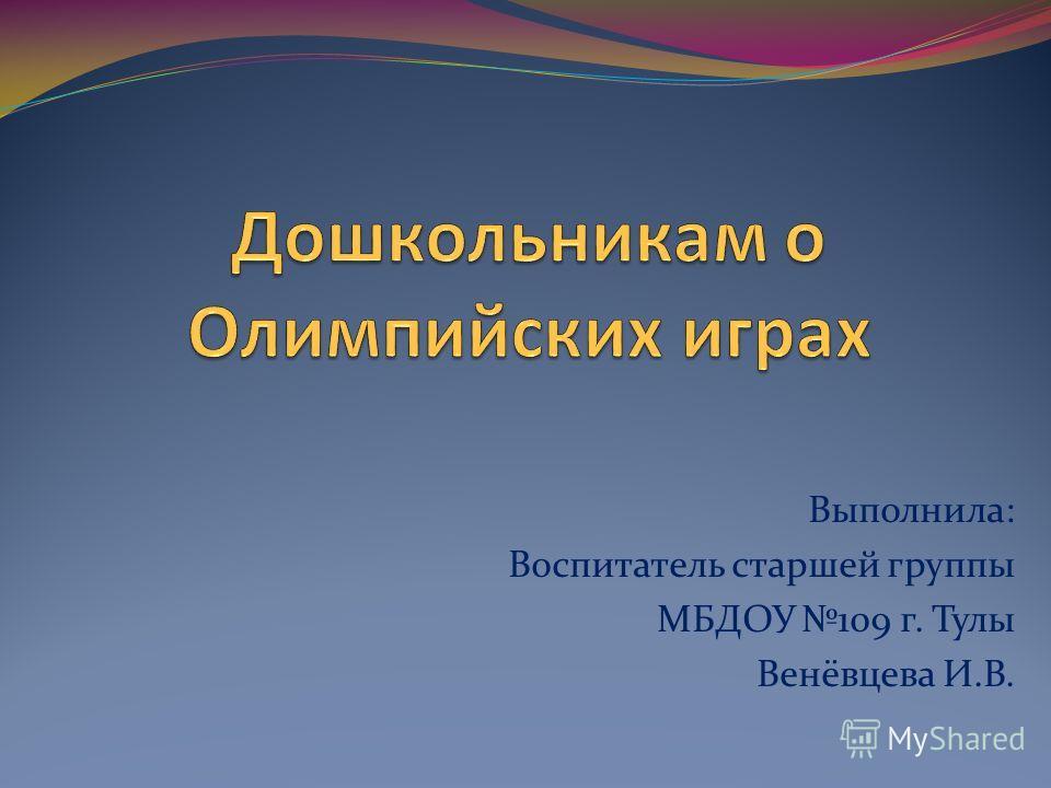Выполнила: Воспитатель старшей группы МБДОУ 109 г. Тулы Венёвцева И.В.