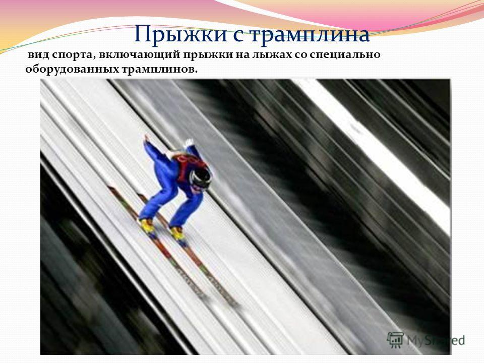 Прыжки с трамплина вид спорта, включающий прыжки на лыжах со специально оборудованных трамплинов.