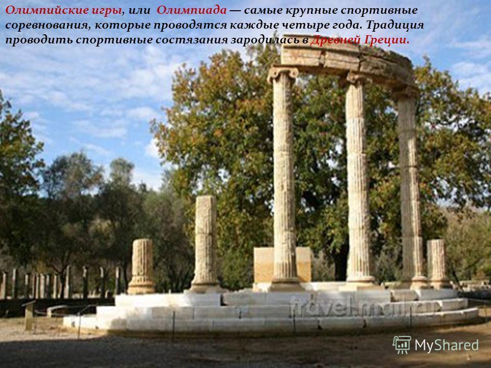 Олимпийские игры, или Олимпиада самые крупные спортивные соревнования, которые проводятся каждые четыре года. Традиция проводить спортивные состязания зародилась в Древней Греции.