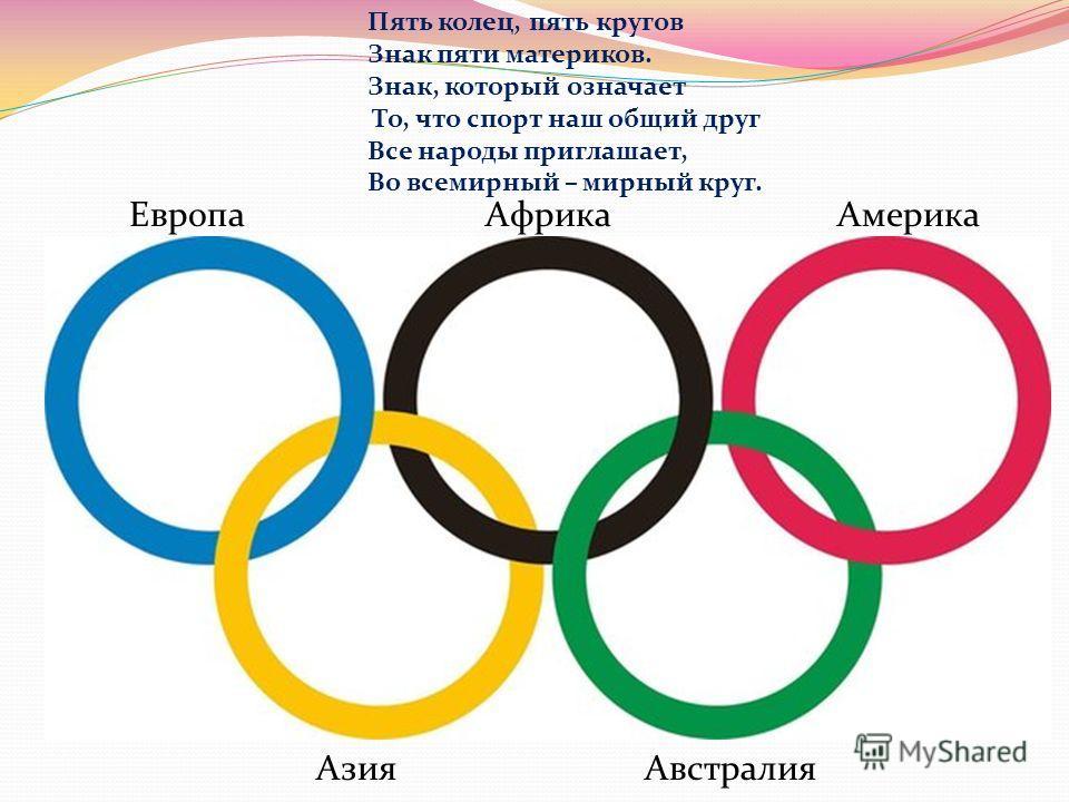 Европа Азия Африка Австралия Америка Пять колец, пять кругов Знак пяти материков. Знак, который означает То, что спорт наш общий друг Все народы приглашает, Во всемирный – мирный круг.