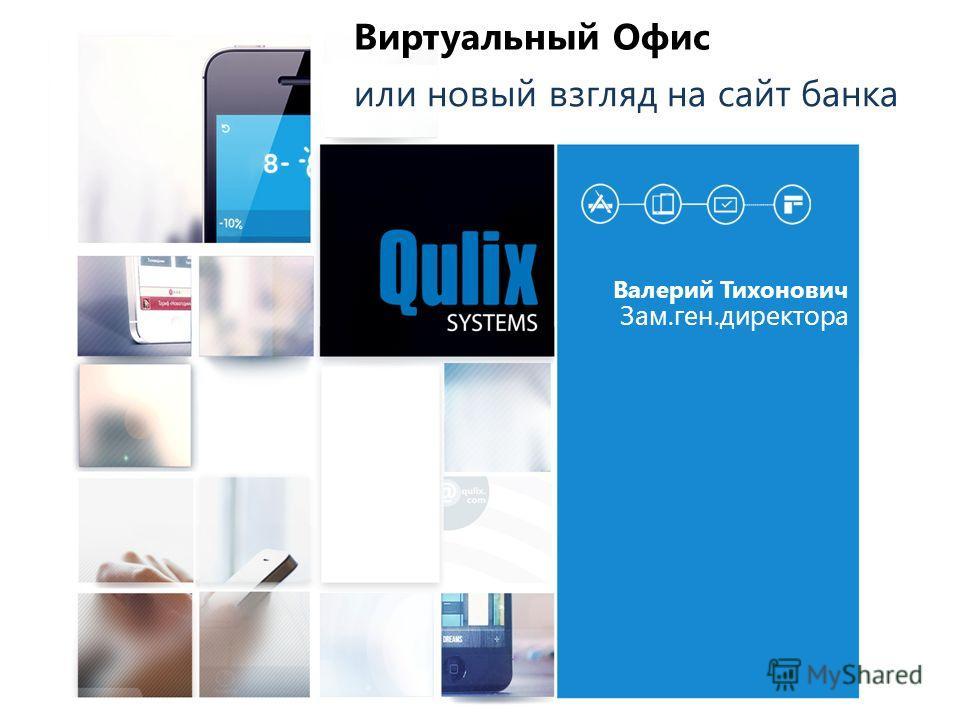 Валерий Тихонович Зам.ген.директора Виртуальный Офис или новый взгляд на сайт банка