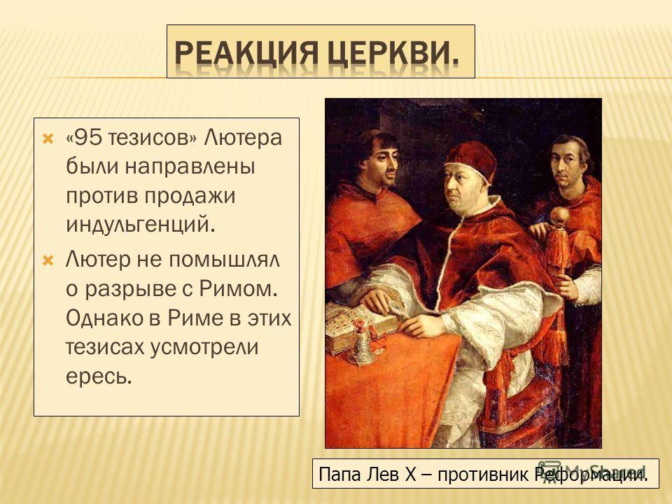 «95 тезисов» Лютера были направлены против продажи индульгенций. Лютер не помышлял о разрыве с Римом. Однако в Риме в этих тезисах усмотрели ересь. Папа Лев X – противник Реформации.