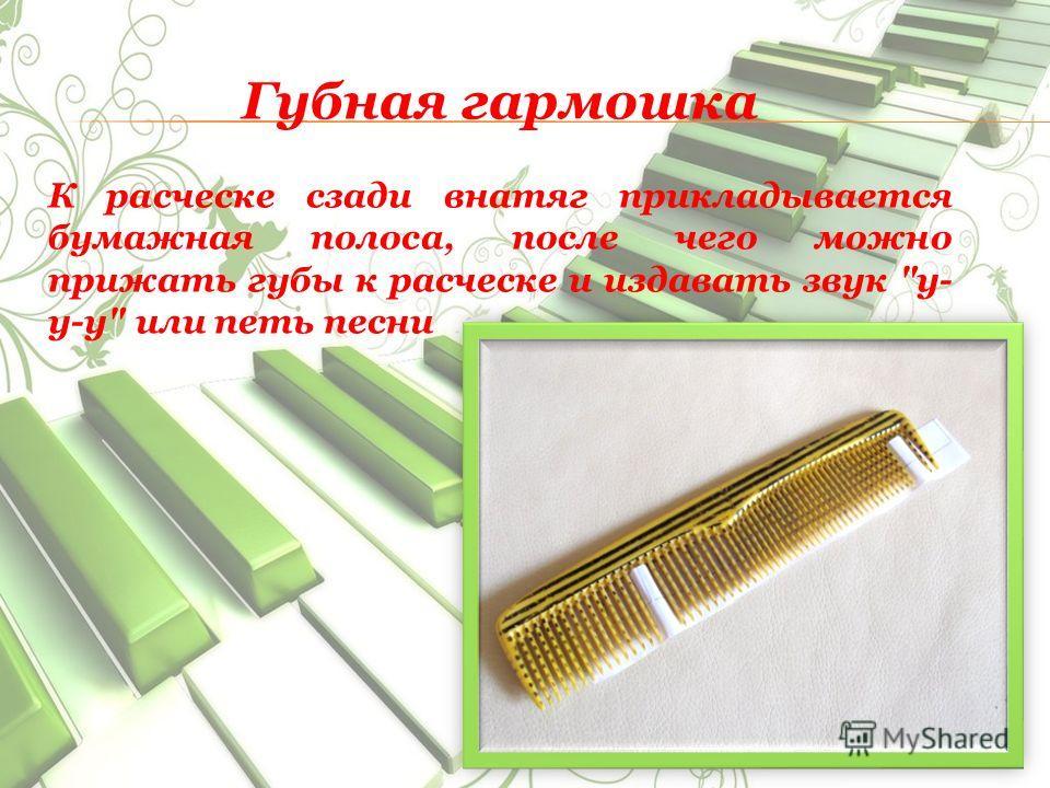 Губная гармошка К расческе сзади внатяг прикладывается бумажная полоса, после чего можно прижать губы к расческе и издавать звук у- у-у или петь песни