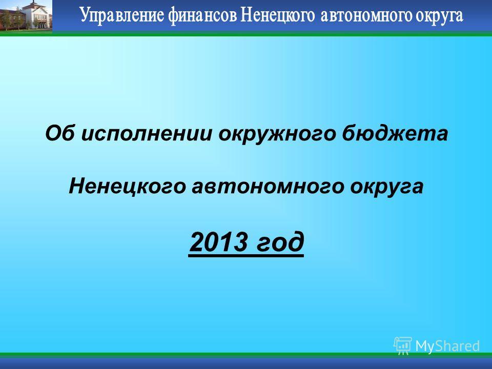 Об исполнении окружного бюджета Ненецкого автономного округа 2013 год