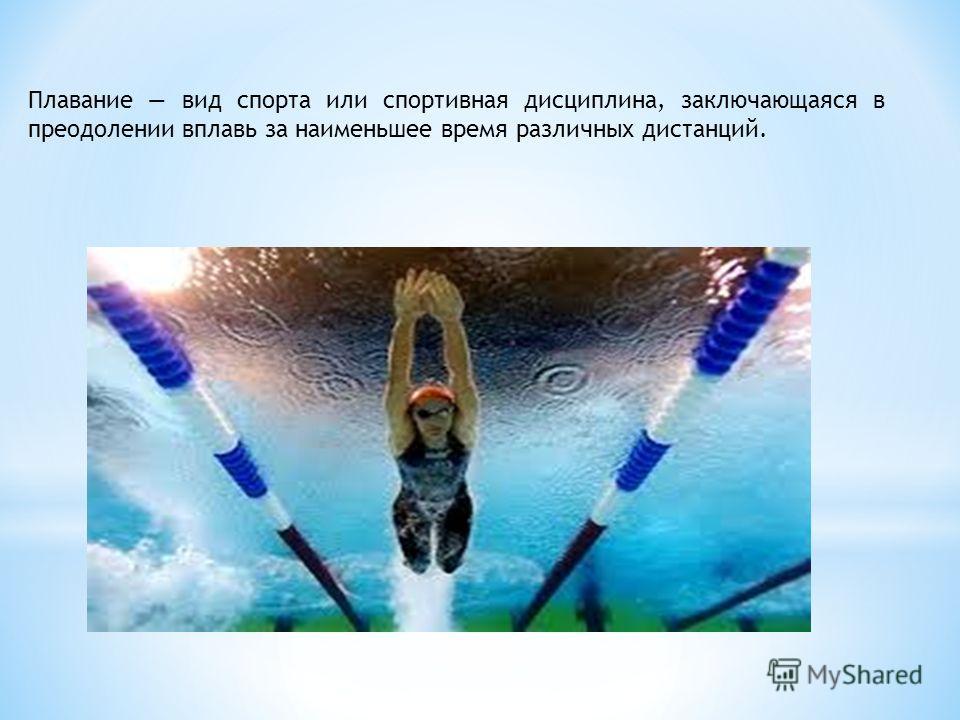 Плавание вид спорта или спортивная дисциплина, заключающаяся в преодолении вплавь за наименьшее время различных дистанций.