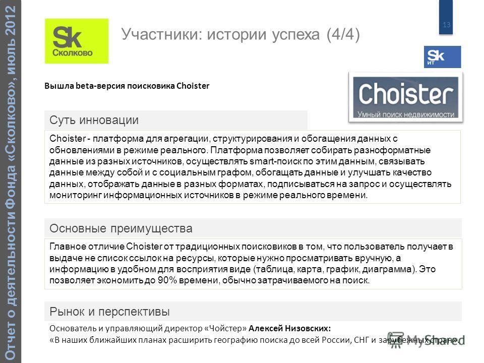 13 Отчет о деятельности Фонда «Сколково», июль 2012 Вышла beta-версия поисковика Choister Choister - платформа для агрегации, структурирования и обогащения данных с обновлениями в режиме реального. Платформа позволяет собирать разноформатные данные и