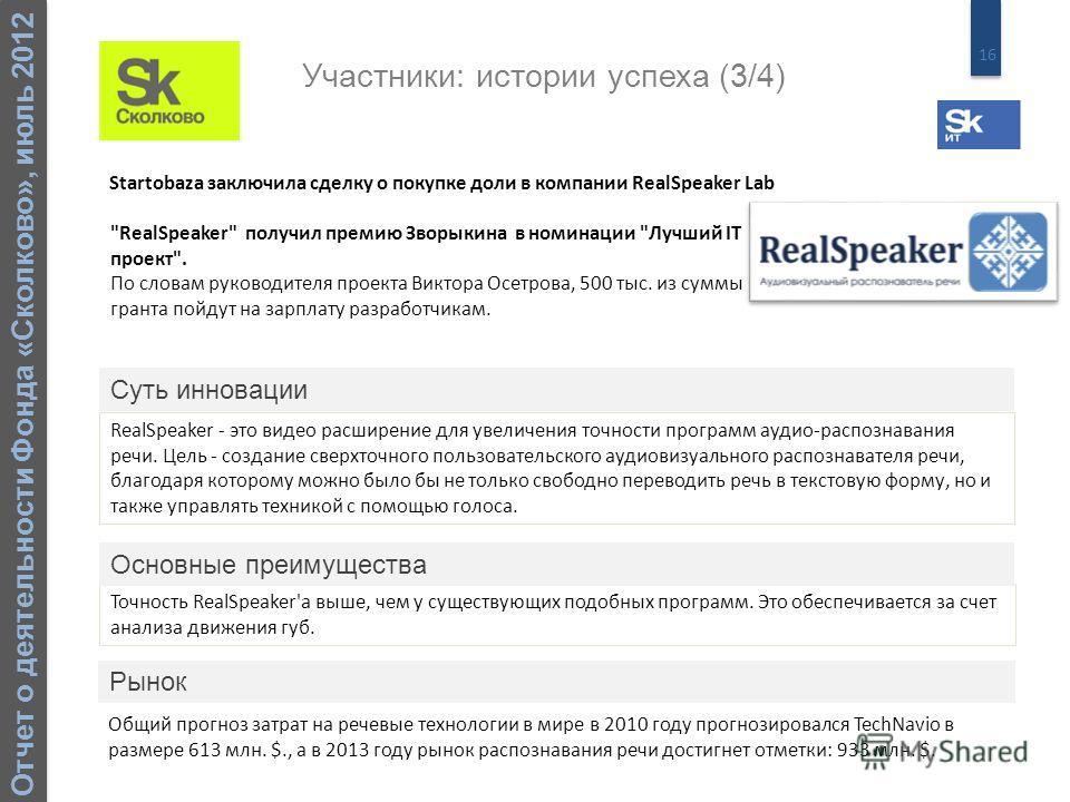 16 Отчет о деятельности Фонда «Сколково», июль 2012 RealSpeaker - это видео расширение для увеличения точности программ аудио-распознавания речи. Цель - создание сверхточного пользовательского аудиовизуального распознавателя речи, благодаря которому