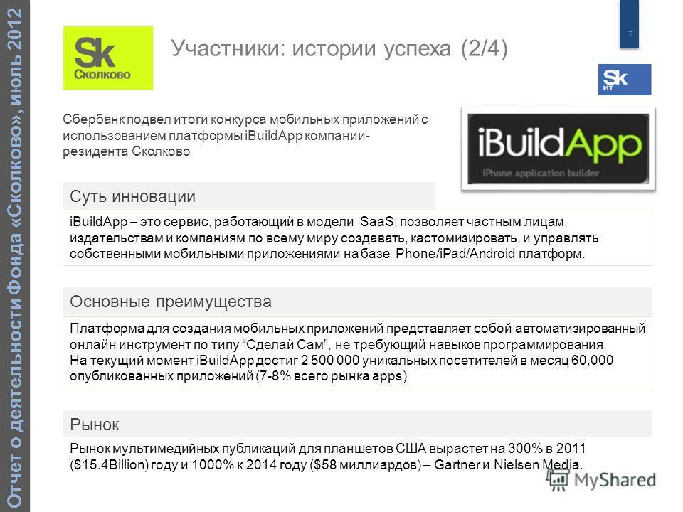 7 Отчет о деятельности Фонда «Сколково», июль 2012 Сбербанк подвел итоги конкурса мобильных приложений с использованием платформы iBuildApp компании- резидента Сколково iBuildApp – это сервис, работающий в модели SaaS; позволяет частным лицам, издате