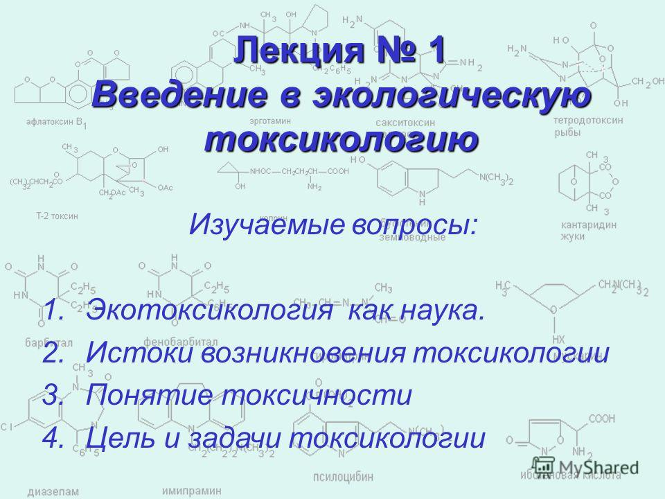 Лекция 1 Введение в экологическую токсикологию Изучаемые вопросы: 1.Экотоксикология как наука. 2.Истоки возникновения токсикологии 3.Понятие токсичности 4.Цель и задачи токсикологии