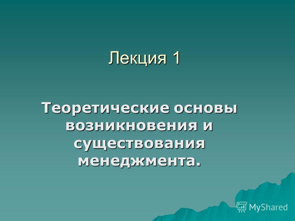 Лекция 1 Лекция 1 Теоретические основы возникновения и существования менеджмента.