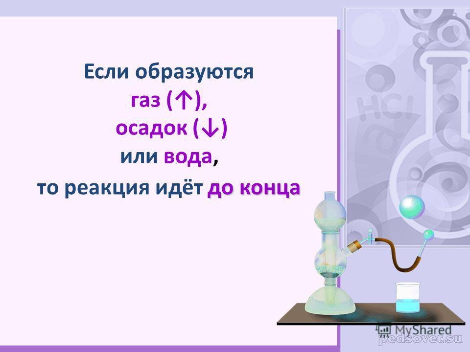 Если образуются газ (), осадок () или вода, до конца то реакция идёт до конца