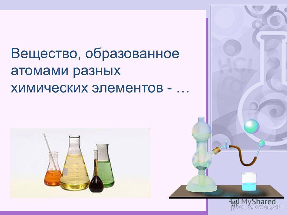 Вещество, образованное атомами разных химических элементов - …