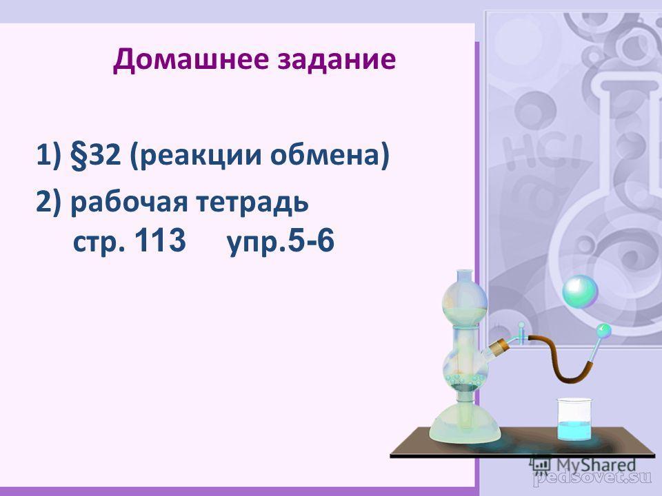 Домашнее задание 1) §32 (реакции обмена) 2) рабочая тетрадь стр. 113 упр. 5-6