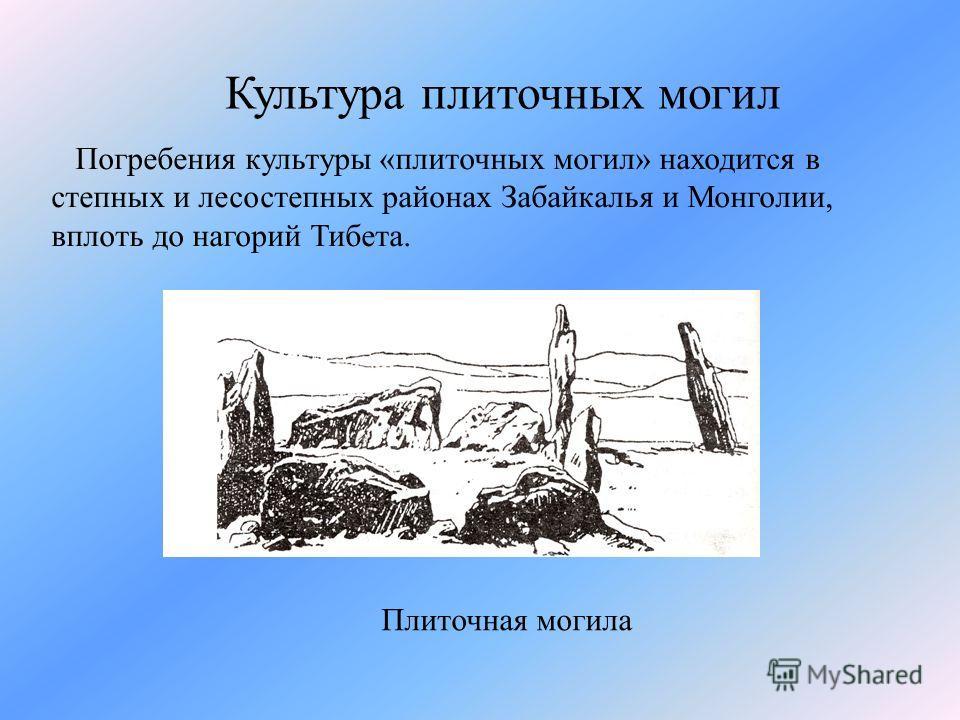 Культура плиточных могил Погребения культуры «плиточных могил» находится в степных и лесостепных районах Забайкалья и Монголии, вплоть до нагорий Тибета. Плиточная могила