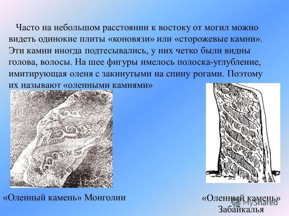 Часто на небольшом расстоянии к востоку от могил можно видеть одинокие плиты «коновязи» или «сторожевые камни». Эти камни иногда подтесывались, у них четко были видны голова, волосы. На шее фигуры имелось полоска-углубление, имитирующая оленя с закин