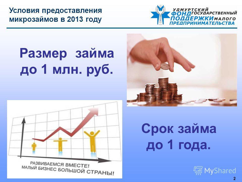 2 Размер займа до 1 млн. руб. Условия предоставления микрозаймов в 2013 году Срок займа до 1 года.