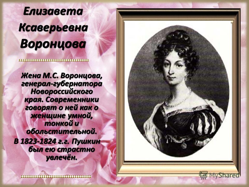 Елизавета Ксаверьевна Воронцова Жена М.С. Воронцова, генерал-губернатора Новороссийского края. Современники говорят о ней как о женщине умной, тонкой и обольстительной. В 1823-1824 г.г. Пушкин был ею страстно увлечён.