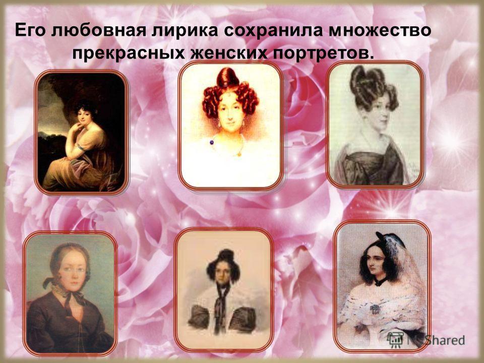 Его любовная лирика сохранила множество прекрасных женских портретов.