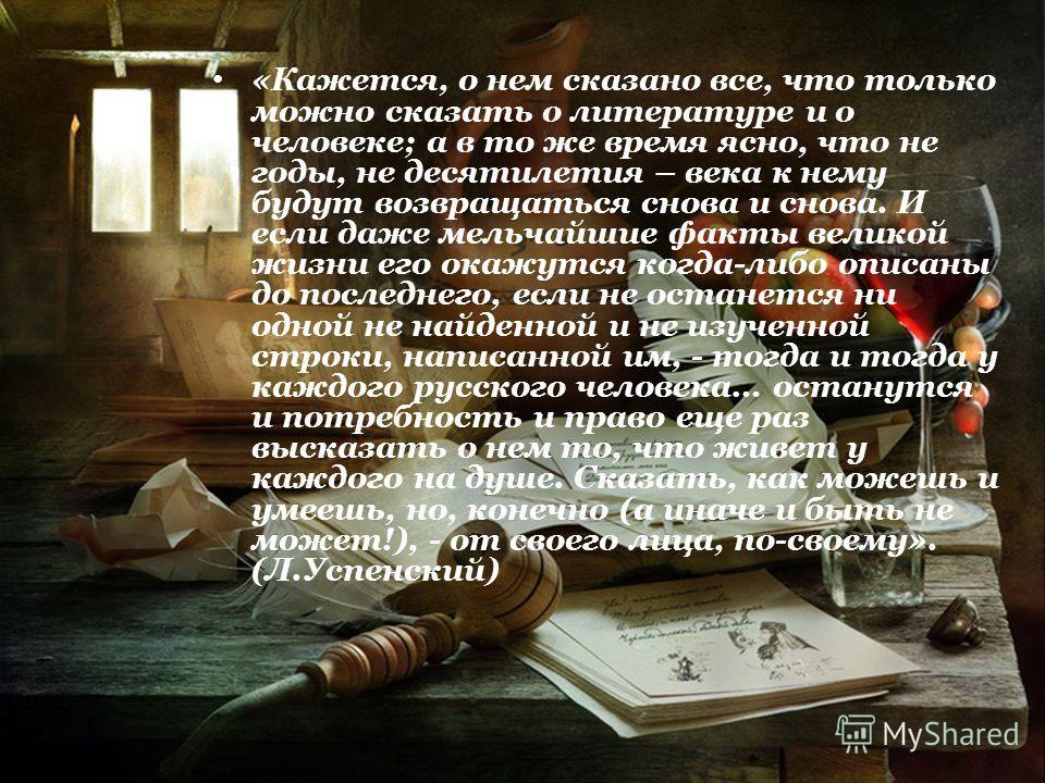 «Кажется, о нем сказано все, что только можно сказать о литературе и о человеке; а в то же время ясно, что не годы, не десятилетия – века к нему будут возвращаться снова и снова. И если даже мельчайшие факты великой жизни его окажутся когда-либо опис