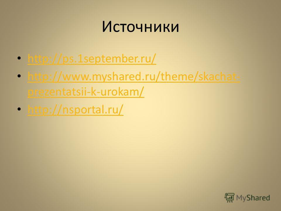 Источники http://ps.1september.ru/ http://www.myshared.ru/theme/skachat- prezentatsii-k-urokam/ http://www.myshared.ru/theme/skachat- prezentatsii-k-urokam/ http://nsportal.ru/