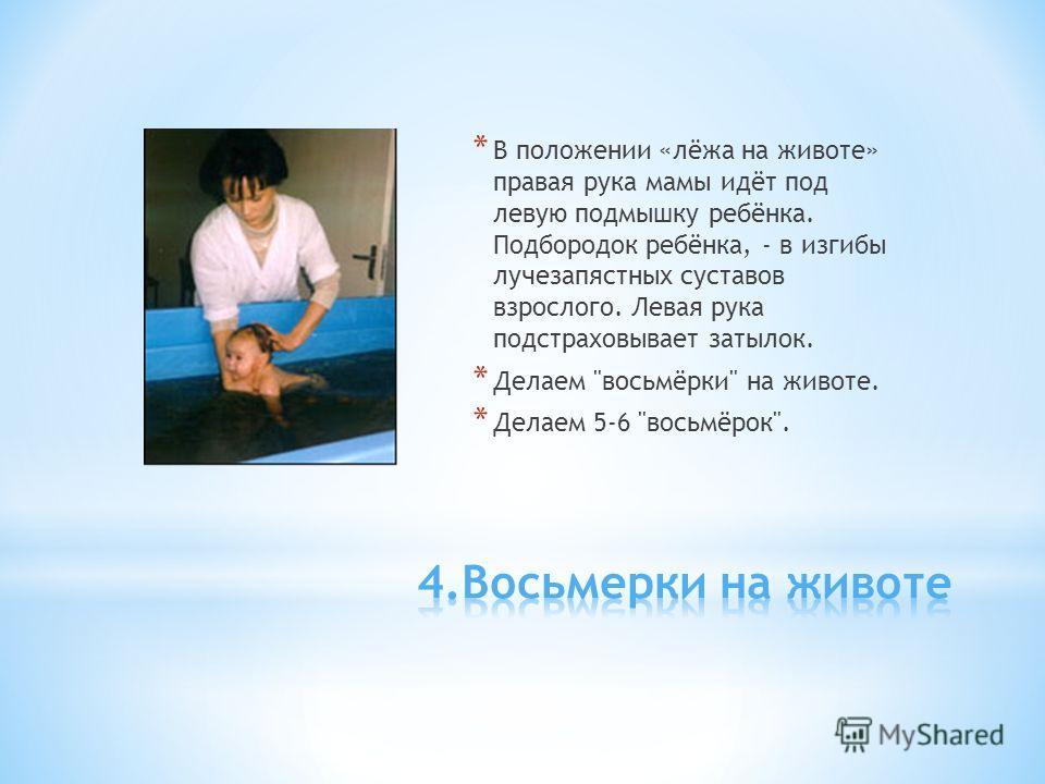 * В положении «лёжа на животе» правая рука мамы идёт под левую подмышку ребёнка. Подбородок ребёнка, - в изгибы лучезапястных суставов взрослого. Левая рука подстраховывает затылок. * Делаем восьмёрки на животе. * Делаем 5-6 восьмёрок.