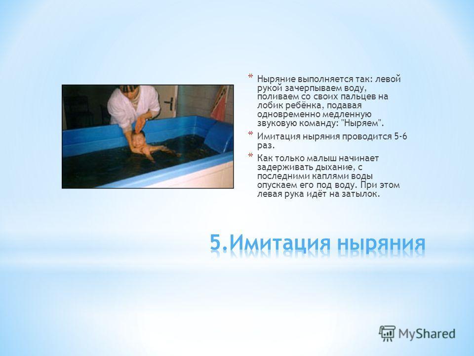 * Ныряние выполняется так: левой рукой зачерпываем воду, поливаем со своих пальцев на лобик ребёнка, подавая одновременно медленную звуковую команду: