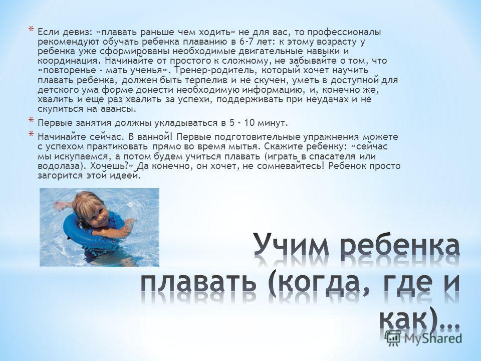 * Если девиз: «плавать раньше чем ходить» не для вас, то профессионалы рекомендуют обучать ребенка плаванию в 6-7 лет: к этому возрасту у ребенка уже сформированы необходимые двигательные навыки и координация. Начинайте от простого к сложному, не заб