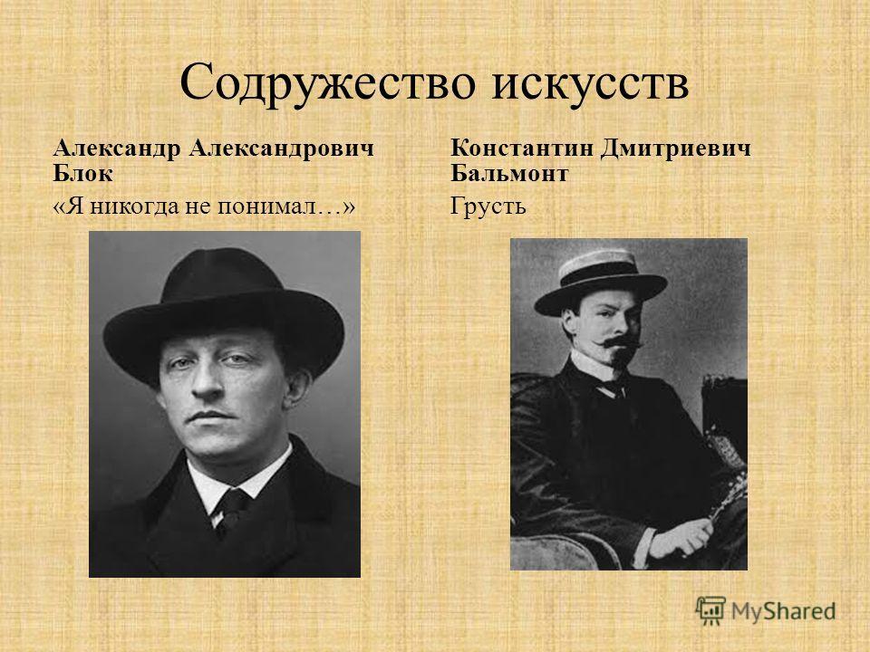 Содружество искусств Александр Александрович Блок «Я никогда не понимал…» Константин Дмитриевич Бальмонт Грусть