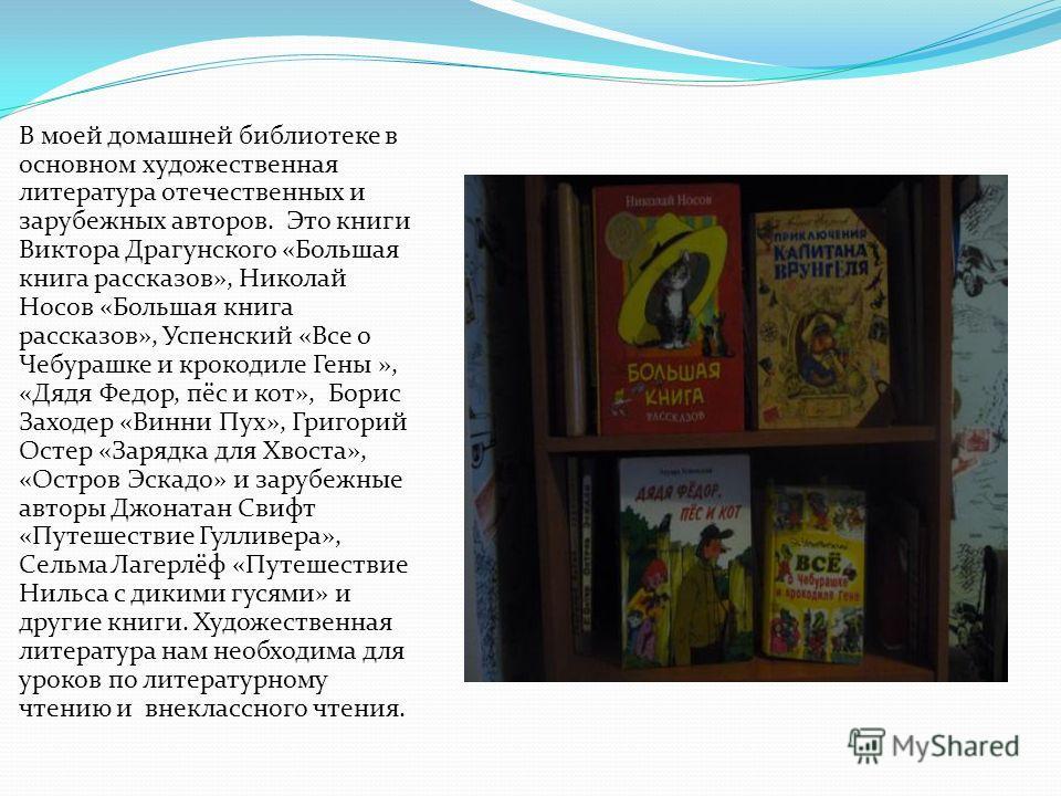 В моей домашней библиотеке в основном художественная литература отечественных и зарубежных авторов. Это книги Виктора Драгунского «Большая книга рассказов», Николай Носов «Большая книга рассказов», Успенский «Все о Чебурашке и крокодиле Гены », «Дядя