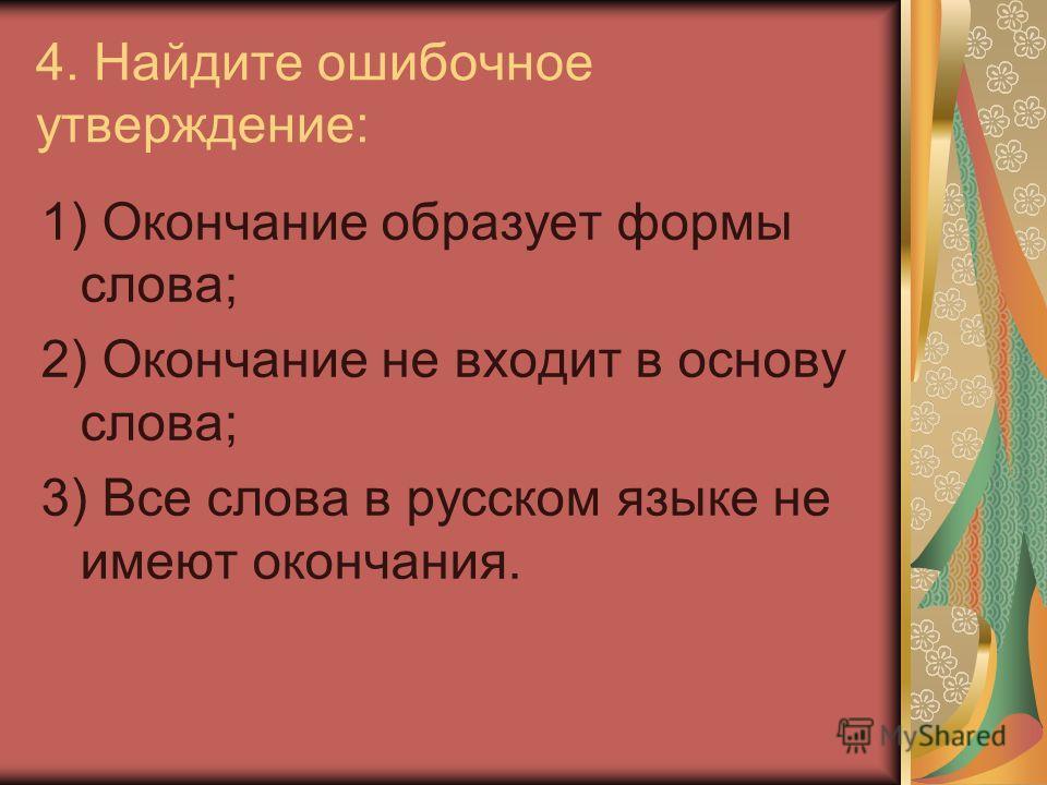 4. Найдите ошибочное утверждение: 1) Окончание образует формы слова; 2) Окончание не входит в основу слова; 3) Все слова в русском языке не имеют окончания.