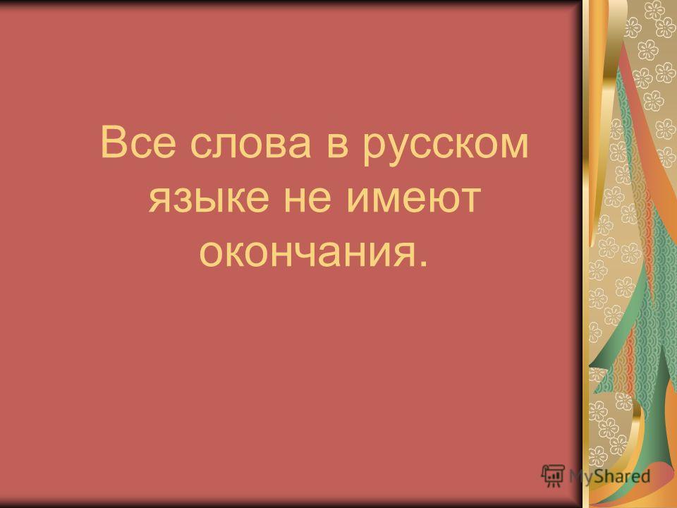 Все слова в русском языке не имеют окончания.