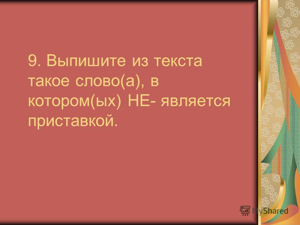 9. Выпишите из текста такое слово(а), в котором(ых) НЕ- является приставкой.