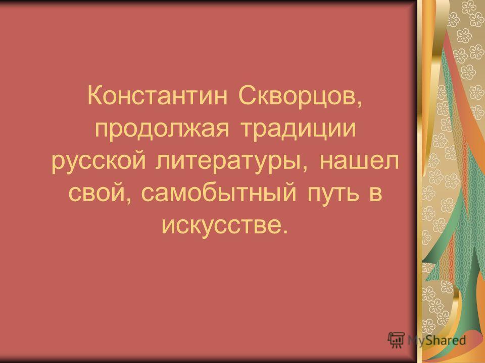 Константин Скворцов, продолжая традиции русской литературы, нашел свой, самобытный путь в искусстве.