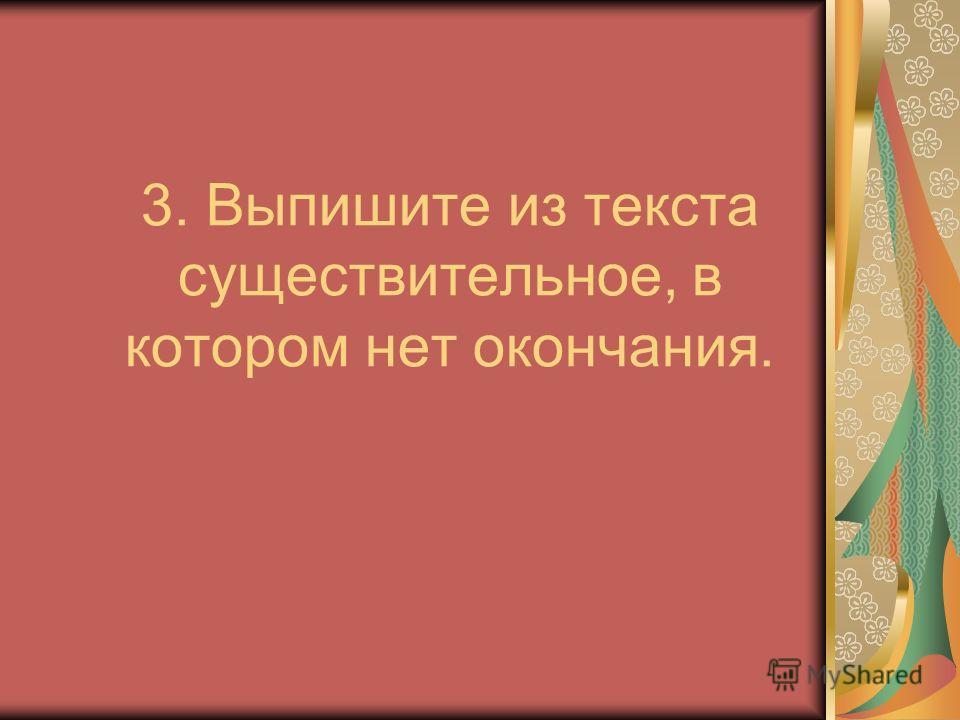 3. Выпишите из текста существительное, в котором нет окончания.