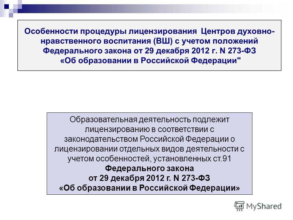 Образовательная деятельность подлежит лицензированию в соответствии с законодательством Российской Федерации о лицензировании отдельных видов деятельности с учетом особенностей, установленных ст.91 Федерального закона от 29 декабря 2012 г. N 273-ФЗ «