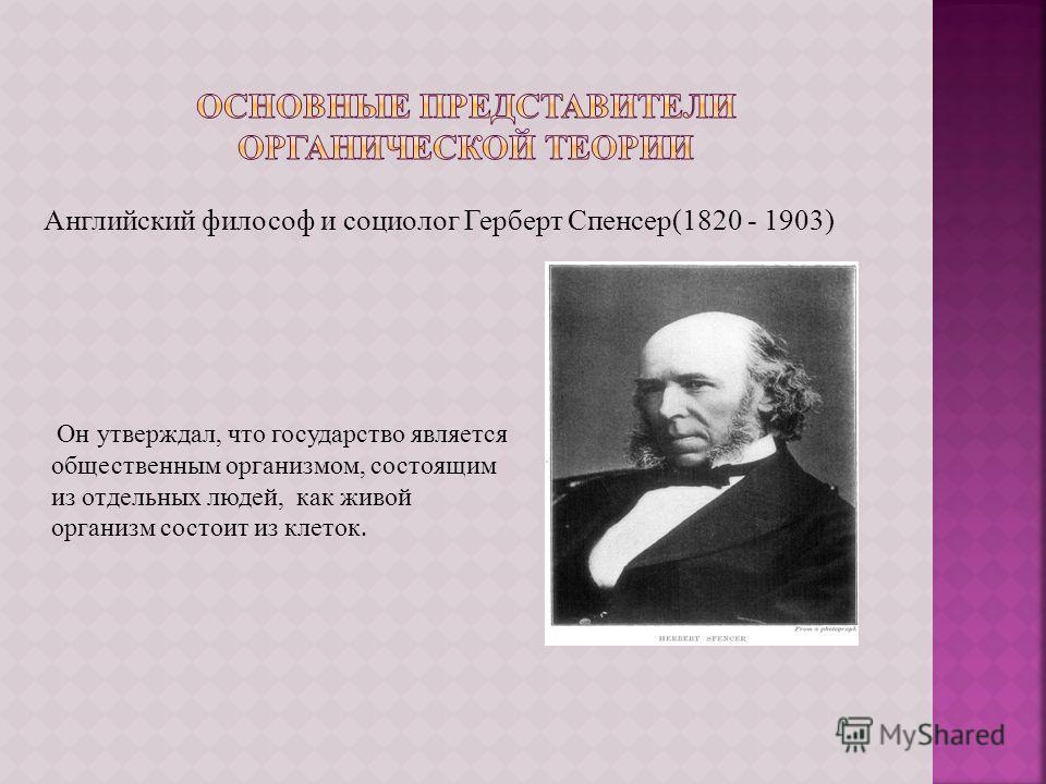 Английский философ и социолог Герберт Спенсер(1820 - 1903) Он утверждал, что государство является общественным организмом, состоящим из отдельных людей, как живой организм состоит из клеток.