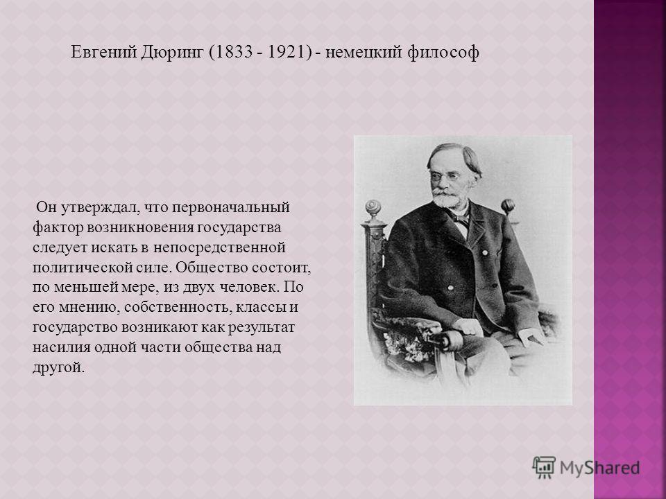 Евгений Дюринг (1833 - 1921) - немецкий философ Он утверждал, что первоначальный фактор возникновения государства следует искать в непосредственной политической силе. Общество состоит, по меньшей мере, из двух человек. По его мнению, собственность, к