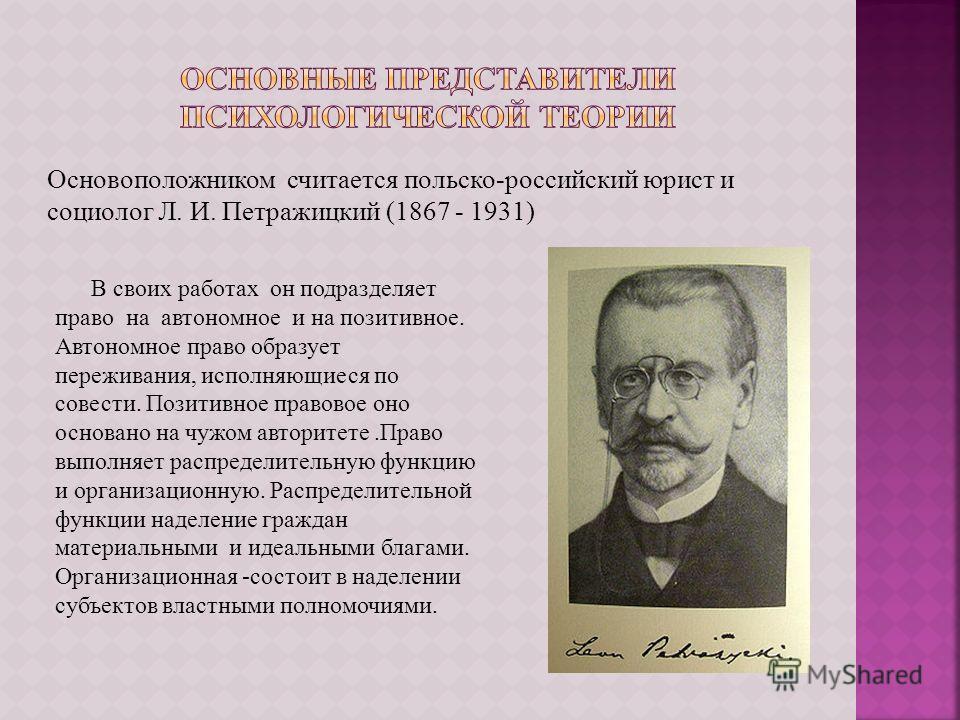 Основоположником считается польско-российский юрист и социолог Л. И. Петражицкий (1867 - 1931) В своих работах он подразделяет право на автономное и на позитивное. Автономное право образует переживания, исполняющиеся по совести. Позитивное правовое о