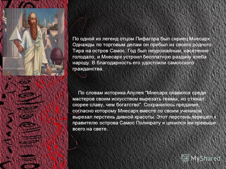 По одной из легенд отцом Пифагора был сириец Мнесарх. Однажды по торговым делам он прибыл из своего родного Тира на остров Самос. Год был неурожайным, население голодало, и Мнесарх устроил бесплатную раздачу хлеба народу. В благодарность его удостоил
