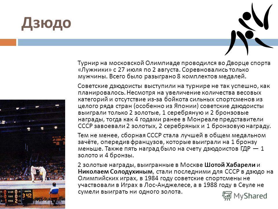 Дзюдо Турнир на московской Олимпиаде проводился во Дворце спорта « Лужники » с 27 июля по 2 августа. Соревновались только мужчины. Всего было разыграно 8 комплектов медалей. Советские дзюдоисты выступили на турнире не так успешно, как планировалось.