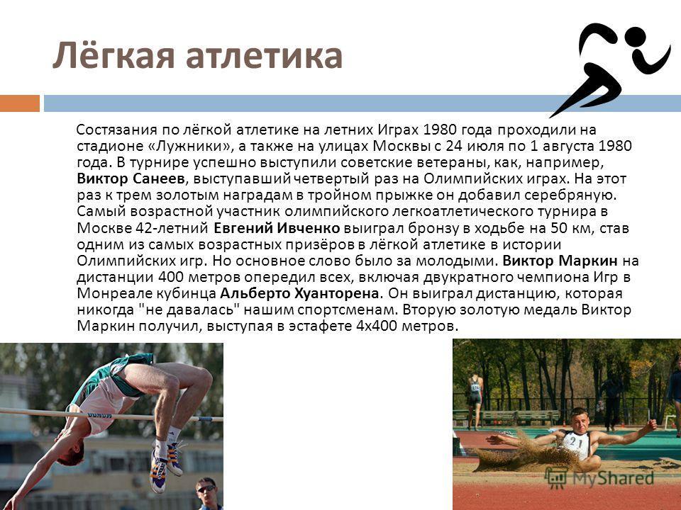 Лёгкая атлетика Состязания по лёгкой атлетике на летних Играх 1980 года проходили на стадионе « Лужники », а также на улицах Москвы с 24 июля по 1 августа 1980 года. В турнире успешно выступили советские ветераны, как, например, Виктор Санеев, выступ