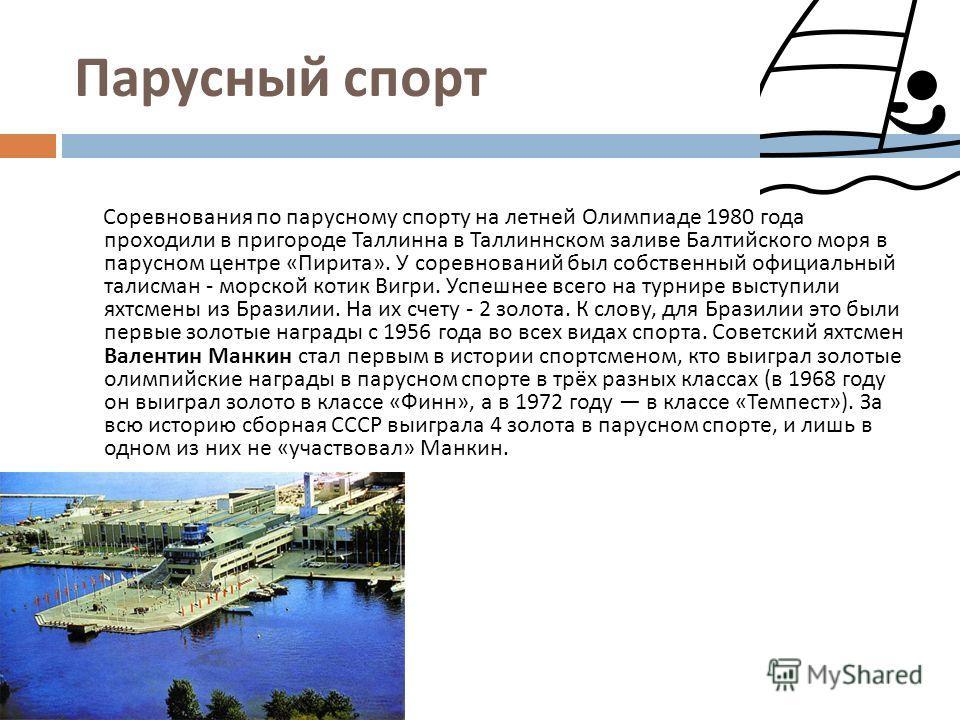 Парусный спорт Соревнования по парусному спорту на летней Олимпиаде 1980 года проходили в пригороде Таллинна в Таллиннском заливе Балтийского моря в парусном центре « Пирита ». У соревнований был собственный официальный талисман - морской котик Вигри