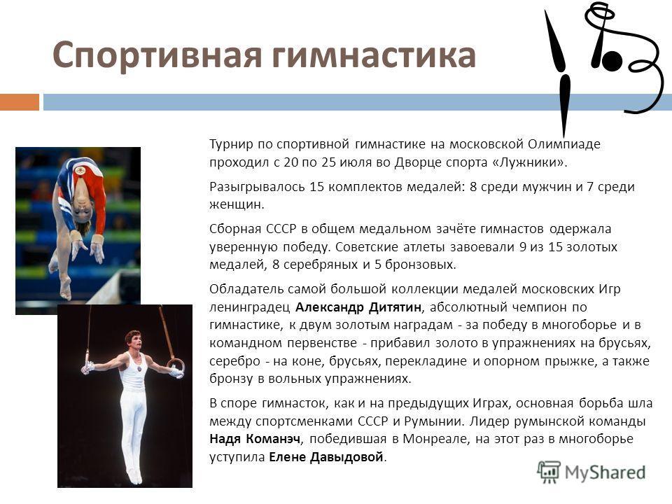 Спортивная гимнастика Турнир по спортивной гимнастике на московской Олимпиаде проходил с 20 по 25 июля во Дворце спорта « Лужники ». Разыгрывалось 15 комплектов медалей : 8 среди мужчин и 7 среди женщин. Сборная СССР в общем медальном зачёте гимнасто