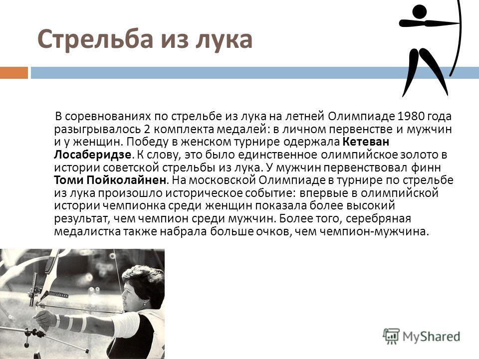 Стрельба из лука В соревнованиях по стрельбе из лука на летней Олимпиаде 1980 года разыгрывалось 2 комплекта медалей : в личном первенстве и мужчин и у женщин. Победу в женском турнире одержала Кетеван Лосаберидзе. К слову, это было единственное олим